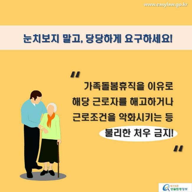 눈치보지 말고, 당당하게 요구하세요! 가족돌봄휴직을 이유로 해당 근로자를 해고하거나 근로조건을 악화시키는 등 불리한 처우 금지!
